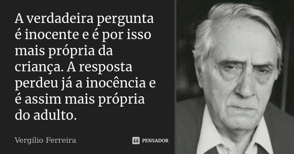 A verdadeira pergunta é inocente e é por isso mais própria da criança. A resposta perdeu já a inocência e é assim mais própria do adulto.... Frase de Vergílio Ferreira.