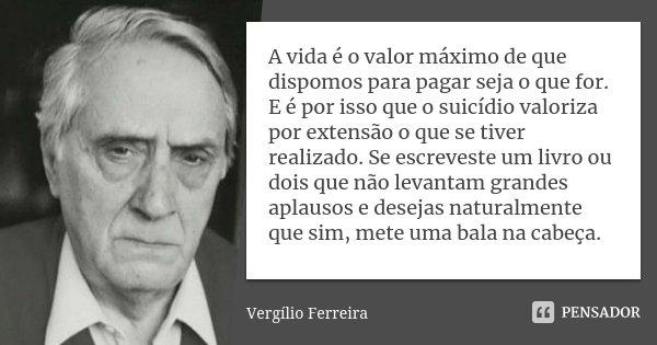 A vida é o valor máximo de que dispomos para pagar seja o que for. E é por isso que o suicídio valoriza por extensão o que se tiver realizado. Se escreveste um ... Frase de Vergílio Ferreira.