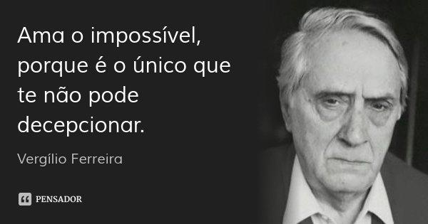 Ama o impossível, porque é o único que te não pode decepcionar.... Frase de Vergílio Ferreira.