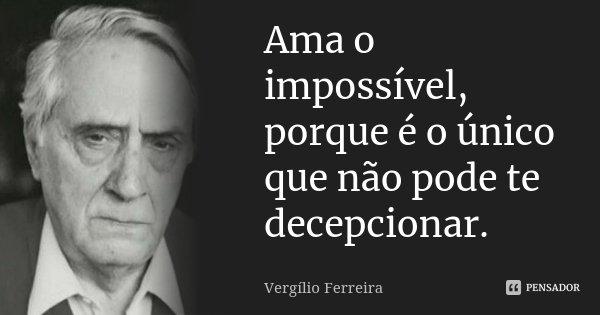Ama o impossível, porque é o único que não pode te decepcionar.... Frase de Vergílio Ferreira.