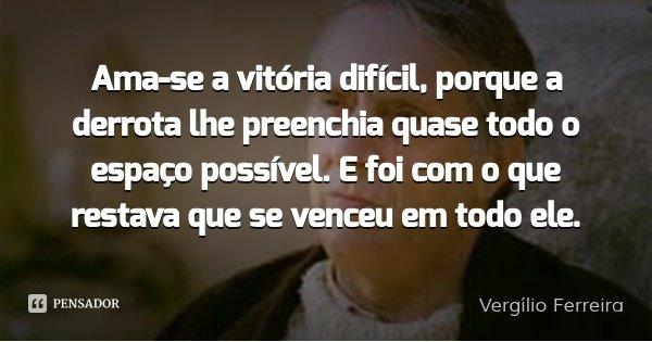 Ama-se a vitória difícil, porque a derrota lhe preenchia quase todo o espaço possível. E foi com o que restava que se venceu em todo ele.... Frase de Vergílio Ferreira.