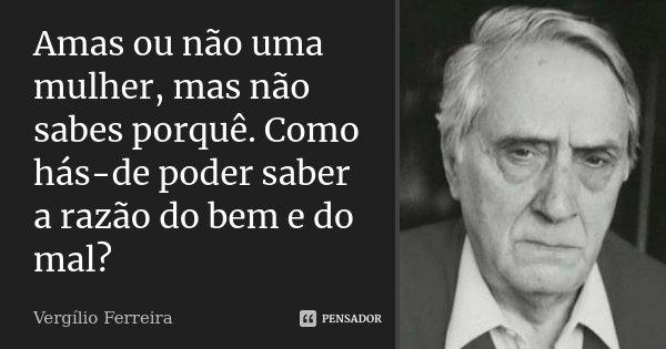 Amas ou não uma mulher, mas não sabes porquê. Como hás-de poder saber a razão do bem e do mal?... Frase de Vergílio Ferreira.