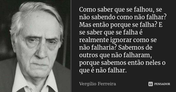 Como saber que se falhou, se não sabendo como não falhar? Mas então porque se falha? E se saber que se falha é realmente ignorar como se não falharia? Sabemos d... Frase de Vergílio Ferreira.