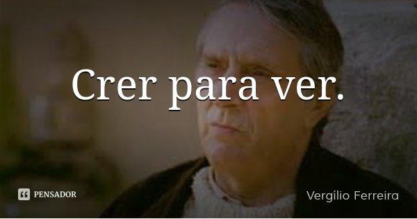 Crer para ver.... Frase de Vergílio Ferreira.