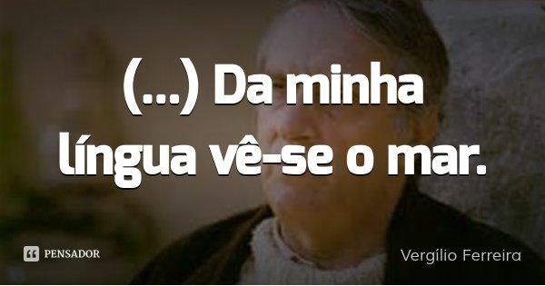 (...) Da minha língua vê-se o mar.... Frase de Vergílio Ferreira.