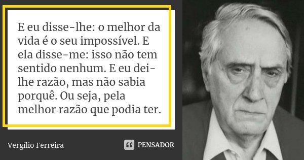 E eu disse-lhe: o melhor da vida é o seu impossível. E ela disse-me: isso não tem sentido nenhum. E eu dei-lhe razão, mas não sabia porquê. Ou seja, pela melhor... Frase de Vergílio Ferreira.