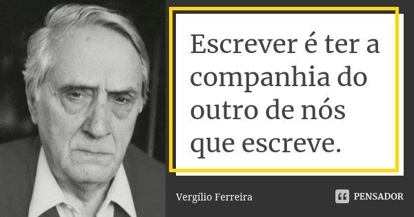 Escrever é ter a companhia do outro de nós que escreve.... Frase de Vergílio Ferreira.