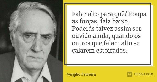 Falar alto para quê? Poupa as forças, fala baixo. Poderás talvez assim ser ouvido ainda, quando os outros que falam alto se calarem estoirados.... Frase de Vergílio Ferreira.
