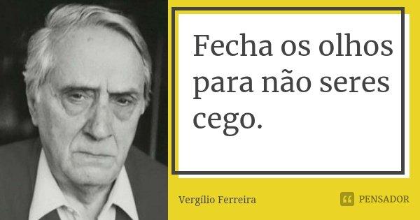 Fecha os olhos para não seres cego.... Frase de Vergílio Ferreira.