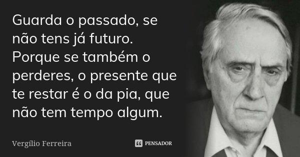 Guarda o passado, se não tens já futuro. Porque se também o perderes, o presente que te restar é o da pia, que não tem tempo algum.... Frase de Vergílio Ferreira.
