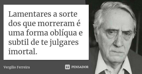 Lamentares a sorte dos que morreram é uma forma oblíqua e subtil de te julgares imortal.... Frase de Vergílio Ferreira.