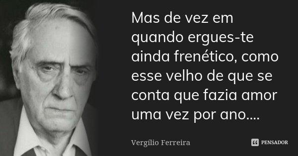 Mas de vez em quando ergues-te ainda frenético, como esse velho de que se conta que fazia amor uma vez por ano....... Frase de Vergílio Ferreira.