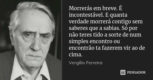 Morrerás em breve. É incontestável. E quanta verdade morrerá contigo sem saberes que a sabias. Só por não teres tido a sorte de num simples encontro ou encontrã... Frase de Vergílio Ferreira.