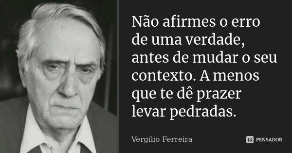 Não afirmes o erro de uma verdade, antes de mudar o seu contexto. A menos que te dê prazer levar pedradas.... Frase de Vergílio Ferreira.