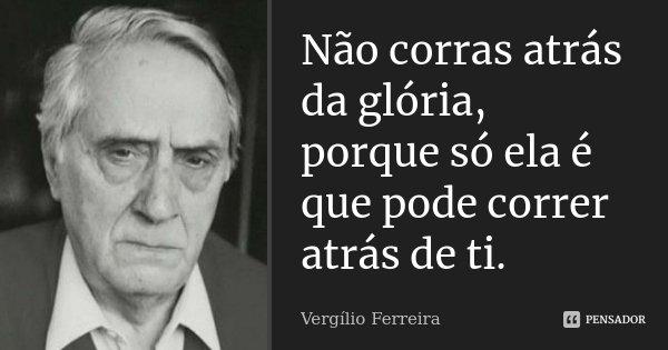 Não corras atrás da glória, porque só ela é que pode correr atrás de ti.... Frase de Vergílio Ferreira.
