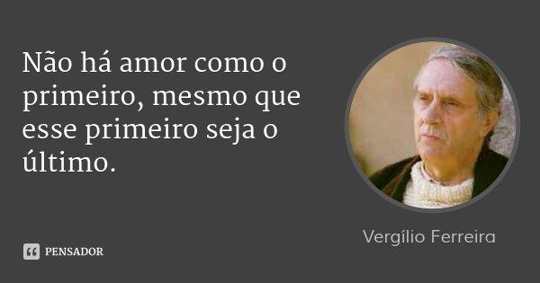 Não há amor como o primeiro, mesmo que esse primeiro seja o último.... Frase de Vergílio Ferreira.