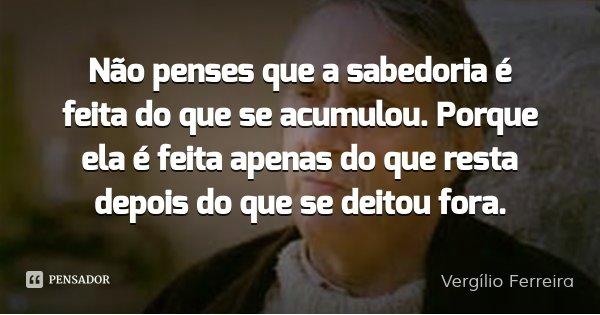Não penses que a sabedoria é feita do que se acumulou. Porque ela é feita apenas do que resta depois do que se deitou fora.... Frase de Vergílio Ferreira.