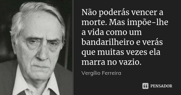 Não poderás vencer a morte. Mas impõe-lhe a vida como um bandarilheiro e verás que muitas vezes ela marra no vazio.... Frase de Vergílio Ferreira.