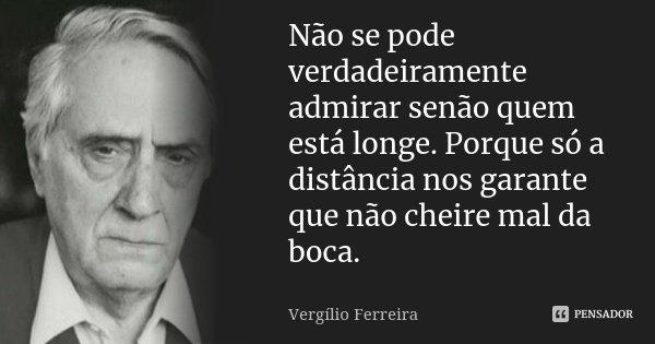 Não se pode verdadeiramente admirar senão quem está longe. Porque só a distância nos garante que não cheire mal da boca.... Frase de Vergílio Ferreira.
