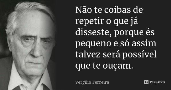 Não te coíbas de repetir o que já disseste, porque és pequeno e só assim talvez será possível que te ouçam.... Frase de Vergílio Ferreira.