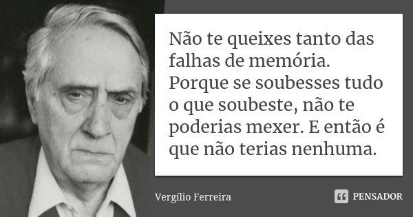 Não te queixes tanto das falhas de memória. Porque se soubesses tudo o que soubeste, não te poderias mexer. E então é que não terias nenhuma.... Frase de Vergílio Ferreira.