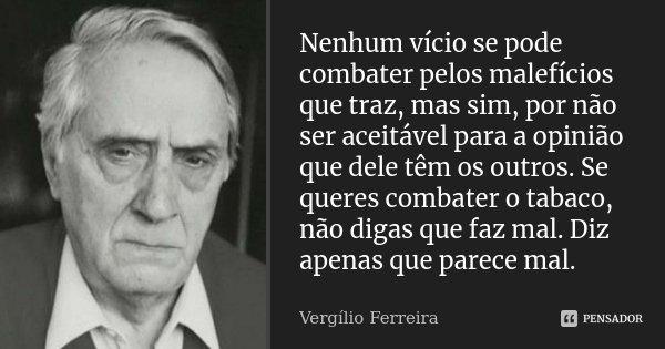 Nenhum vício se pode combater pelos malefícios que traz, mas sim, por não ser aceitável para a opinião que dele têm os outros. Se queres combater o tabaco, não ... Frase de Vergílio Ferreira.