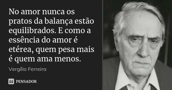 No amor nunca os pratos da balança estão equilibrados. E como a essência do amor é etérea, quem pesa mais é quem ama menos.... Frase de Vergílio Ferreira.
