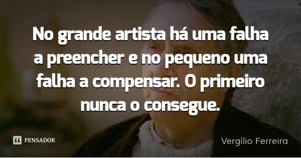 No grande artista há uma falha a preencher e no pequeno uma falha a compensar. O primeiro nunca o consegue.... Frase de Vergílio Ferreira.