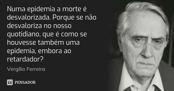 Numa epidemia a morte é desvalorizada. Porque se não desvaloriza no nosso quotidiano, que é como se houvesse também uma epidemia, embora ao retardador?... Frase de Vergílio Ferreira.