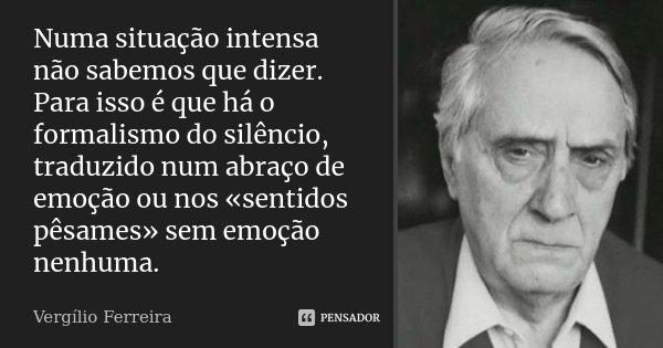 Numa situação intensa não sabemos que dizer. Para isso é que há o formalismo do silêncio, traduzido num abraço de emoção ou nos «sentidos pêsames» sem emoção ne... Frase de Vergílio Ferreira.