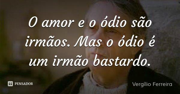 O amor e o ódio são irmãos. Mas o ódio é um irmão bastardo.... Frase de Vergílio Ferreira.