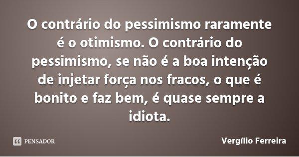 O contrário do pessimismo raramente é o otimismo. O contrário do pessimismo, se não é a boa intenção de injetar força nos fracos, o que é bonito e faz bem, é qu... Frase de Vergílio Ferreira.