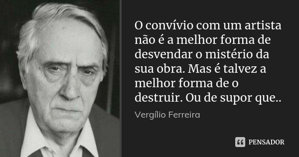 O convívio com um artista não é a melhor forma de desvendar o mistério da sua obra. Mas é talvez a melhor forma de o destruir. Ou de supor que..... Frase de Vergílio Ferreira.