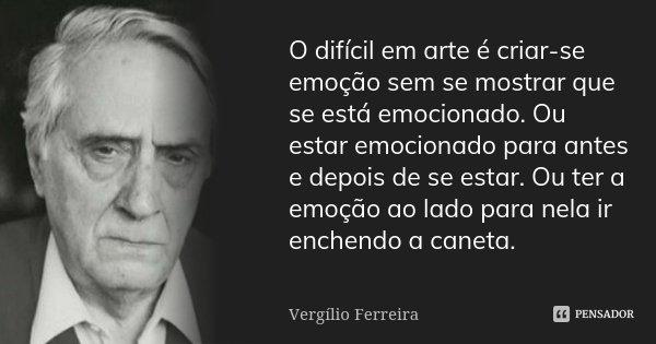 O difícil em arte é criar-se emoção sem se mostrar que se está emocionado. Ou estar emocionado para antes e depois de se estar. Ou ter a emoção ao lado para nel... Frase de Vergílio Ferreira.