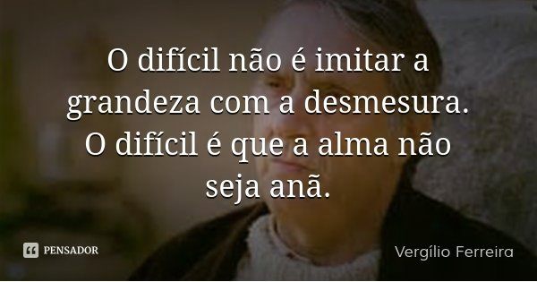 O difícil não é imitar a grandeza com a desmesura. O difícil é que a alma não seja anã.... Frase de Vergílio Ferreira.
