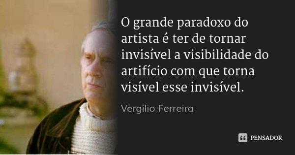 O grande paradoxo do artista é ter de tornar invisível a visibilidade do artifício com que torna visível esse invisível.... Frase de Vergílio Ferreira.