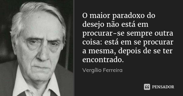 O maior paradoxo do desejo não está em procurar-se sempre outra coisa: está em se procurar a mesma, depois de se ter encontrado.... Frase de Vergílio Ferreira.