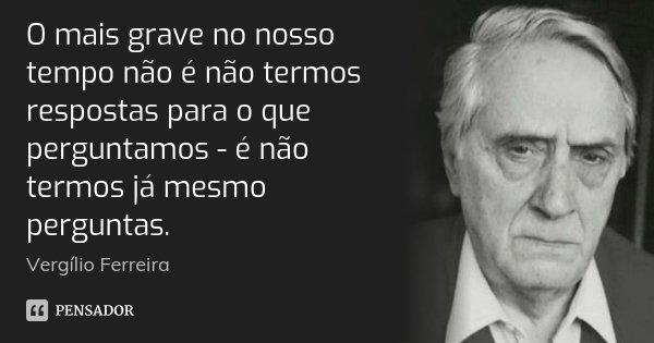 O mais grave no nosso tempo não é não termos respostas para o que perguntamos - é não termos já mesmo perguntas.... Frase de Vergílio Ferreira.