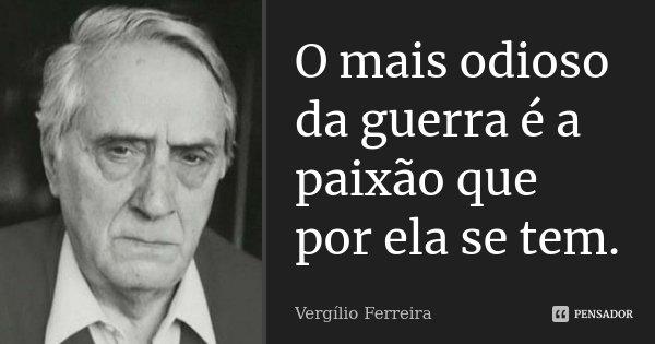 O mais odioso da guerra é a paixão que por ela se tem.... Frase de Vergílio Ferreira.
