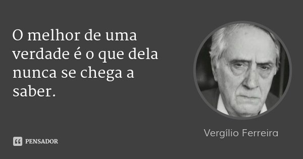 O melhor de uma verdade é o que dela nunca se chega a saber.... Frase de Vergílio Ferreira.