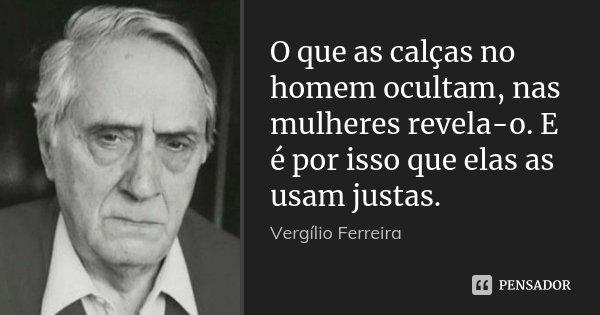 O que as calças no homem ocultam, nas mulheres revela-o. E é por isso que elas as usam justas.... Frase de Vergílio Ferreira.