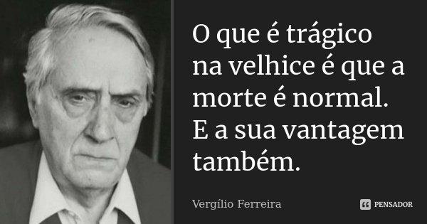 O que é trágico na velhice é que a morte é normal. E a sua vantagem também.... Frase de Vergílio Ferreira.