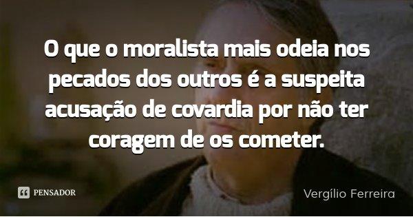 O que o moralista mais odeia nos pecados dos outros é a suspeita acusação de covardia por não ter coragem de os cometer.... Frase de Vergílio Ferreira.
