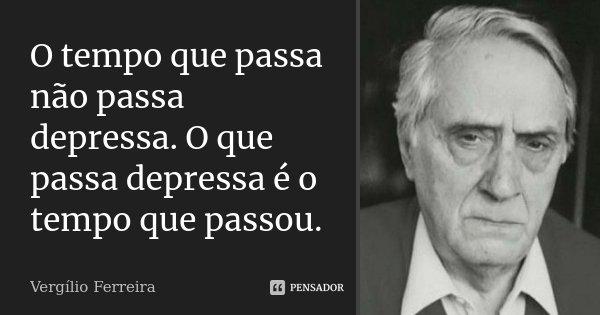 O tempo que passa não passa depressa. O que passa depressa é o tempo que passou.... Frase de Vergílio Ferreira.