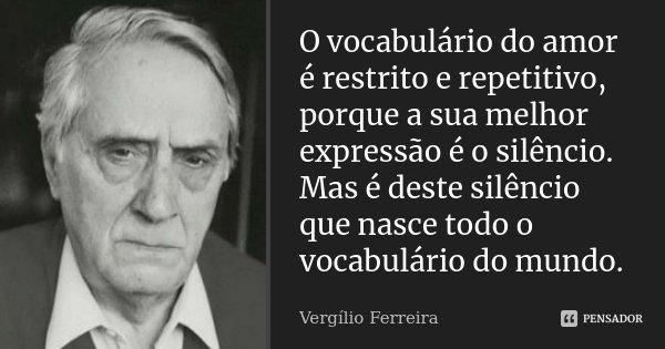 O vocabulário do amor é restrito e repetitivo, porque a sua melhor expressão é o silêncio. Mas é deste silêncio que nasce todo o vocabulário do mundo.... Frase de Vergílio Ferreira.