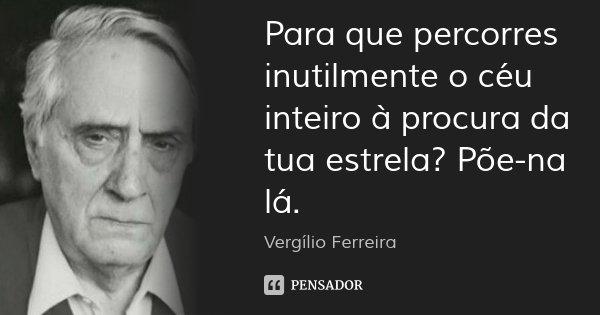 Para que percorres inutilmente o céu inteiro à procura da tua estrela? Põe-na lá.... Frase de Vergílio Ferreira.