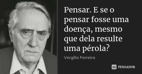 Pensar. E se o pensar fosse uma doença, mesmo que dela resulte uma pérola?... Frase de Vergílio Ferreira.