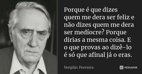 Porque é que dizes quem me dera ser feliz e não dizes quem me dera ser medíocre? Porque dirias a mesma coisa. E o que provas ao dizê-lo é só que afinal já o era... Frase de Vergílio Ferreira.