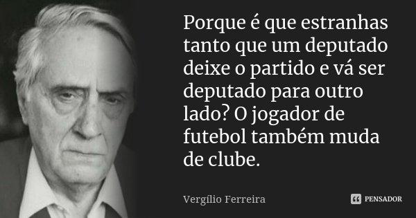 Porque é que estranhas tanto que um deputado deixe o partido e vá ser deputado para outro lado? O jogador de futebol também muda de clube.... Frase de Vergílio Ferreira.