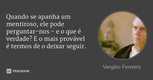 Quando se apanha um mentiroso, ele pode perguntar-nos - e o que é verdade? E o mais provável é termos de o deixar seguir.... Frase de Vergílio Ferreira.